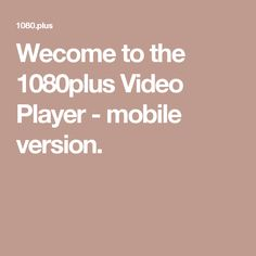 Wecome to the 1080plus Video Player - mobile version.