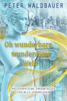 'Oh wunderbare, wundersame Welt : Philosophische Erkenntnisse für alle Lebenslagen' von Peter Waldbauer
