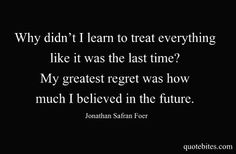 Why didn't I learn to treat everything like it was the last time? My greatest regret was how much I believed in the future.