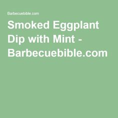 Smoked Eggplant Dip with Mint - Barbecuebible.com