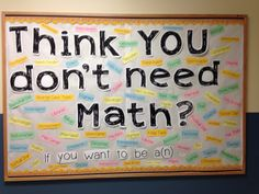 Middle School Math Bulletin Board - Think YOU don't need math? I could put this outside my classroom, the only bulletin board in the math hall. Math Bulletin Boards, Math Boards, Motivational Bulletin Boards, Geography Bulletin Board, Bulletin Board Ideas Middle School, Middle School Classroom, Math Classroom, Classroom Ideas, High School