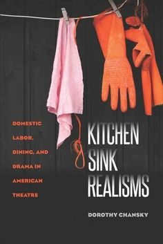 Kitchen Sink Realisms: Domestic Labor Dining and Drama in American Theatre