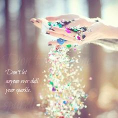 05.06.13. Don't let anyone ever dull your sparkle.