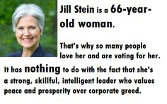 Love JILL STEIN! She Has Integrity, Intelligence & She Stands True To Her Beliefs, Unlike That Other Woman Running. HRC's Used To Being The Other Woman Tho, Bill Made Sure Of That. She Says Trump Is A Rapist, Vile, Groper...Well I Don't Care For Trump Either, BUT WHAT ABOUT YOUR HUSBAND HILLARY? Since Trumps & Clintons Are So Close They Can Get Help For Their Problem Together, While We Elect Stein/Baraka
