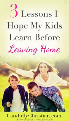 Parenting Future Adults: 3 Lessons I Hope My Kids Learn Before Leaving Home http://candidlychristian.com/parenting-future-adults/