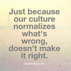 """""""Just because our culture normalizes what's wrong, doesn't make it right."""" -Girl Defined"""