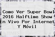 http://tecnoautos.com/wp-content/uploads/imagenes/tendencias/thumbs/como-ver-super-bowl-2016-halftime-show-en-vivo-por-internet-y-movil.jpg Super Bowl 2016 Halftime Show. Como Ver Super Bowl 2016 Halftime Show en Vivo por Internet y Móvil, Enlaces, Imágenes, Videos y Tweets - http://tecnoautos.com/actualidad/super-bowl-2016-halftime-show-como-ver-super-bowl-2016-halftime-show-en-vivo-por-internet-y-movil/