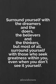 Surround yourself with the dreamers and the doers, the believers and the thinkers, but most of all surround yourself with those who seek greatness within you, even when you don't see it in yourself.