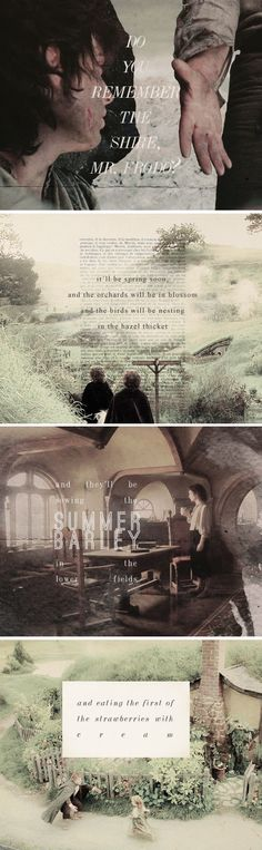 Do you remember the shire, Mr. Frodo? It'll be spring soon, and the orchards will be in blossom and the birds will be nesting in the hazel thicket and they'll be sowing the summer barley in the lower fields and eating the first of the strawberries with cream. #lotr