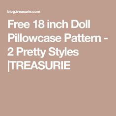 Free 18 inch Doll Pillowcase Pattern - 2 Pretty Styles |TREASURIE