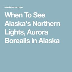 When To See Alaska's Northern Lights, Aurora Borealis in Alaska