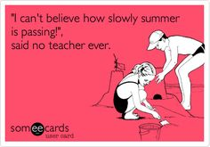 Funny Teacher Week Ecard: 'I can't believe how slowly summer is passing!', said no teacher ever.