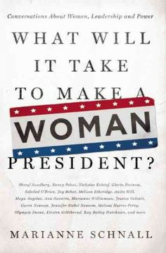 What will it take to make a woman president? : conversations about women, leadership, and power / Marianne Schnall http://library.ursuline.edu/record=b417867