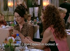"""Honey, I don't look.  I'm looked at."" -Karen Walker"