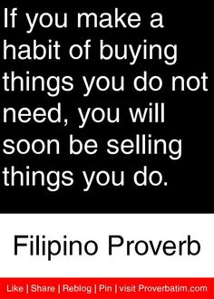 If you make a habit of buying things you do not need, you will soon be selling things you do. - Filipino Proverb #proverbs #quotes