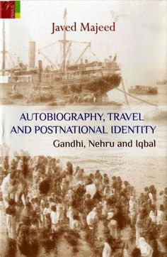 Autobiography, Travel and Postnational Identity: Gandhi, Nehru and Iqbal by Javed Majeed.