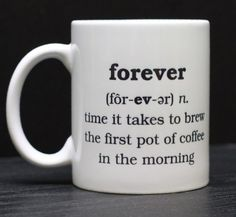 forever: time it takes to brew the first pot of coffee in the morning.