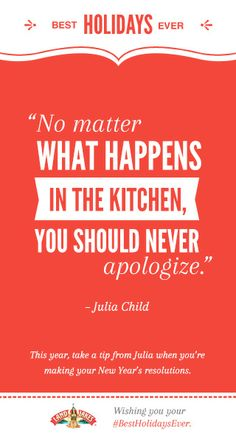 """""""No matter what happens in the kitchen, you should never apologize."""" -Julia Child #BestHolidaysEver"""