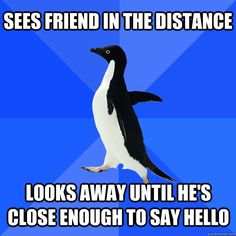 oh shit, I so do this.  I am the socially awkward penguin
