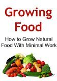 Free Kindle Book -  [Crafts & Hobbies & Home][Free] Growing Food: How to Grow Natural Food With Minimal Work: (Growing Food, Growing Food Book,Growing Food Guide, Natural Food, Organic Food)