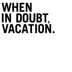 When in doubt, vacation!
