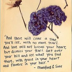 """""""& there will come a time, you'll see, with no more tears. And love will not break your heart, but dismiss your fears..."""" - Mumford & Sons <3"""