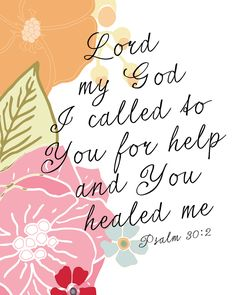 "Psalm 30:2 ""Lord my God, I called to You for help, and You healed me."
