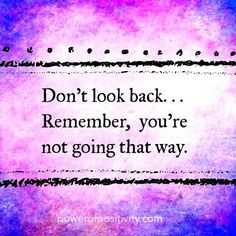 Don't Look Back... Remember, You're Not Going That Way.