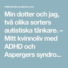 Min dotter och jag, två olika sorters autistiska tänkare. – Mitt kvinnoliv med ADHD och Aspergers syndrom.
