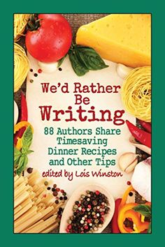 We'd Rather Be Writing: 88 Authors Share Timesaving Dinner Recipes  and Other Tips by RenéeReynolds, @melcurtisauthor,  @marichristie, @reganwalker123, @mmjaye1