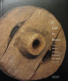 A Land So Remote Wooden Artifacts of Frontier New Mexico 1700s-1900s Miller