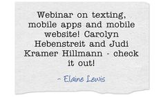 Webinar on texting, mobile apps and mobile website! Carolyn Hebenstreit and Judi Kramer Hillmann - check it out!  ~Elaine Lewis