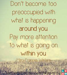 Don't become too preoccupied with what is happening around you. Pay more attention to what is going on within you. –Mary-Frances Winters