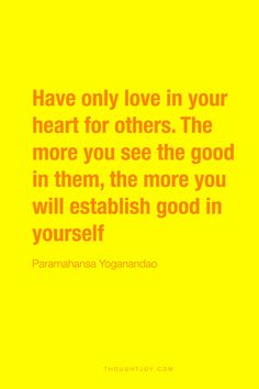 """Have only love in your heart for others. The more you see the good in them, the more you will establish good in yourself.""  —  Paramahansa Yogananda"