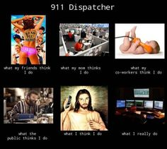 What my friends think I do - what I actually do - 911 dispatcher. Please visit my blog something.aboutloveanddate.com