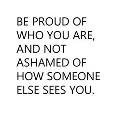 Be proud of who you are, and not ashamed of how someone else sees you. thedailyquotes.com