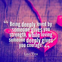 """Being deeply loved by someone gives you strength, while loving someone deeply gives you courage."" ― Lao-Tzu quotes about love"