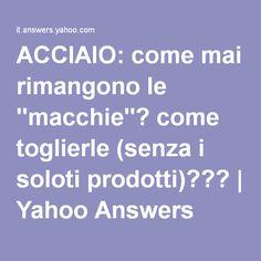 """ACCIAIO: come mai rimangono le """"macchie""""? come toglierle (senza i soloti prodotti)???   Yahoo Answers"""