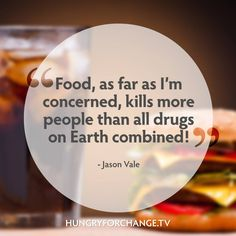 """""""Food as far as I'm concerned, kills more people than all drugs on Earth combined!"""" - Jason Vale Juice Master from Hungry For Change www.hungryforchange.tv"""