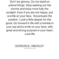 "Gordon B. Hinckley - ""Don�t be gloomy. Do not dwell on unkind things. Stop seeking out the storms and enjoy..."". inspirational, happiness, lds, be-happy"