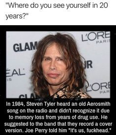 """""""Where do you see yourself in 20 years?"""" In Steven Tyler heard an old Aerosmith song on the radio and didn't recognize it due to memory loss from years ol drug use. He suggested to the band that they record a cover version Joe Perry told him """"It's us Joe Perry, Funny Quotes, Funny Memes, Meme Meme, Memes Humor, Funny Fails, Lol, Wtf Fun Facts, Tumblr Funny"""