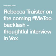 Rebecca Traister on the coming #MeToo backlash - thoughtful interview in Vox