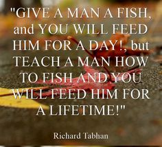 GIVE A MAN A FISH, and YOU WILL FEED HIM FOR A DAY!, but TEACH A MAN HOW TO FISH AND YOU WILL FEED HIM FOR A LIFETIME!