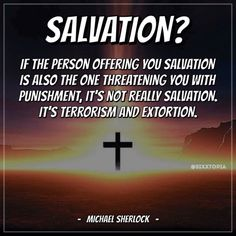 "Quote by Michael Sherlock.    Christians like to try and dissolve their guilt regarding the atrocity of Hell with the idea that ""God doesn't send people to Hell, People send themselves there by refusing salvation.""  That kind of ""option"" is not really an option.  It's entrapment and terrorism.  Many people can not ethically accept that.  It's not a choice... HMJ"