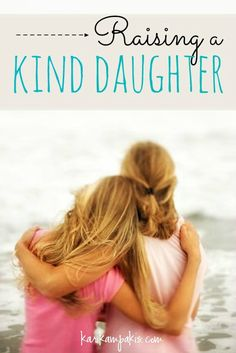 Raising a Kind Daughter - How do you want your daughter to react to others? Does kindness flow freely from your daughter? Read more about raising a kind daughter.
