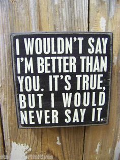 "PBK 5"" x 5"" Wood Wooden BOX SIGN ""I Wouldn't Say I'm Better Than You It's True,"