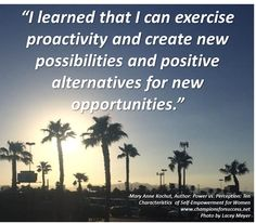 """""""I learned that I can exercise proactivity and create new possibilities and positive alternatives for new opportunities."""" -Mary Anne Kochut, Author: Power vs. Perception: Ten Characteristics  of Self-Empowerment for Women www.championsforsuccess.net"""