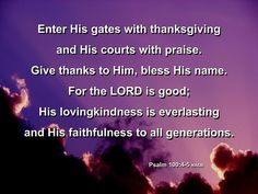 Enter His gates with [a]thanksgiving And His courts with praise. Give thanks to Him, bless His name.  For the Lord is good; His lovingkindness is everlasting And His faithfulness to all generations. - Psalm 100:4-5 (NASB)