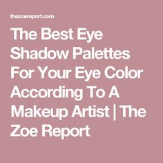 The Best Eye Shadow Palettes For Your Eye Color According To A Makeup Artist | The Zoe Report