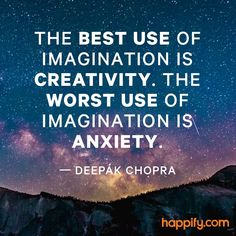 The best use of imagination is creativity. The worst use of imagination is anxiety.
